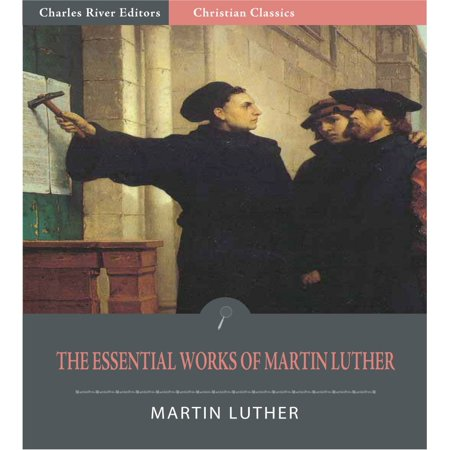 The Essential Works of Martin Luther: 95 Theses and 13 Other Works (Illustrated Edition) -