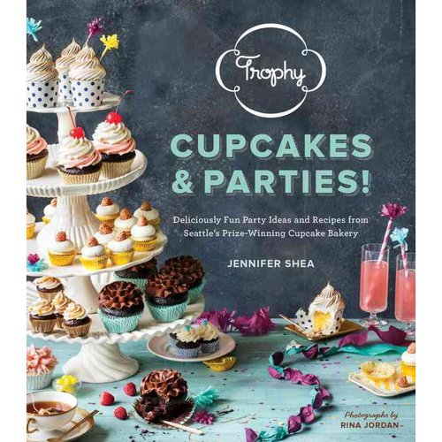Trophy Cupcakes and Parties!: Deliciously Fun Party Ideas and Recipes from Seattle's...