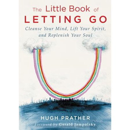 The Little Book of Letting Go : Cleanse Your Mind, Lift Your Spirit, and Replenish Your