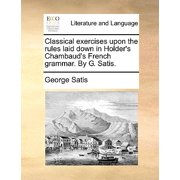 Classical Exercises Upon the Rules Laid Down in Holder's Chambaud's French Grammar. by G. Satis.