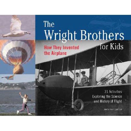 The Wright Brothers for Kids : How They Invented the Airplane, 21 Activities Exploring the Science and History of Flight