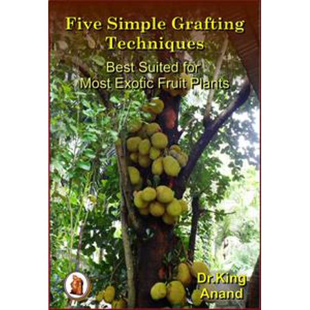 Five Simple Grafting Techniques Best Suited for Most Exotic Fruit Plants - eBook