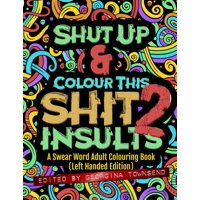 Shut Up & Colour This Shit 2 : Insults (Left-Handed Edition)): A Swear Word Adult Colouring Book