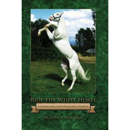 Ride The White Horse  A Checkered Jockeys Story Of Racing  Rage And Redemption