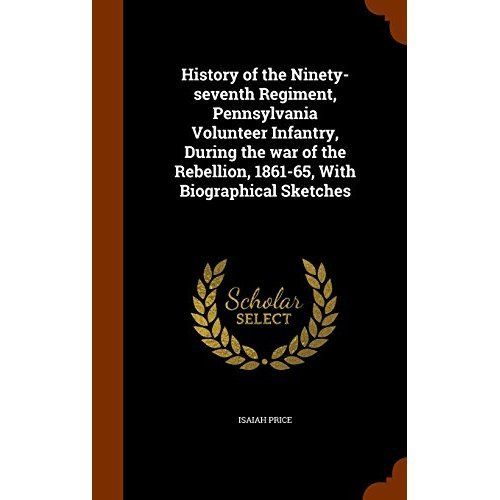 History of the Ninety-Seventh Regiment, Pennsylvania Volunteer Infantry, During the War of the Rebellion, 1861-65, with Biographical Sketches