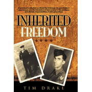 Inherited Freedom : A Grandson's Reflection on World War II Through His Grandfathers' Experiences, and the Translation of Their Service to