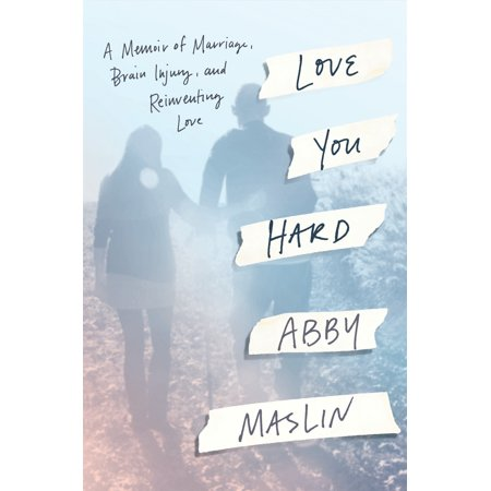 Love You Hard : A Memoir of Marriage, Brain Injury, and Reinventing