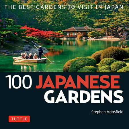 100 Japanese Sites to See: 100 Japanese Gardens: The Best Gardens to Visit in Japan