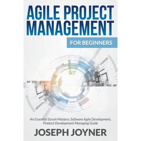 Agile Project Management for Beginners : An Essential Scrum Mastery, Software Agile Development, Product Development Managing