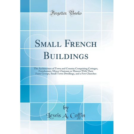 Small French Buildings : The Architecture of Town and Country Comprising Cottages, Farmhouses, Minor Chateaux or Manors with Their Farm Groups, Small Town Dwellings, and a Few Churches (Classic - Farm Town Halloween Farms