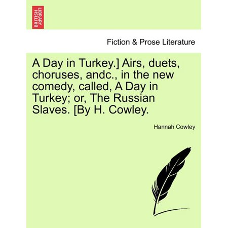 A Day in Turkey.] Airs, Duets, Choruses, Andc., in the New Comedy, Called, a Day in Turkey; Or, the Russian Slaves. [By H. Cowley. thumbnail