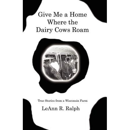 Give Me a Home Where the Dairy Cows Roam : True Stories from a Wisconsin Farm ()