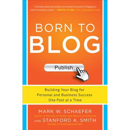 Born to Blog : Building Your Blog for Personal and Business Success One Post at a