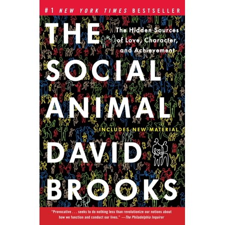 The Social Animal : The Hidden Sources of Love, Character, and Achievement