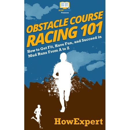 Obstacle Course Racing 101: How to Get Fit, Have Fun, and Succeed in Mud Runs From A to Z -