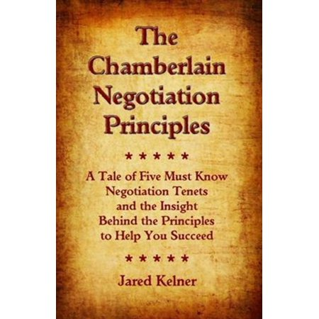 The Chamberlain Negotiation Principles: A Tale of Five Must Know Negotiation Tenets and the Insight Behind the Principles to Help You Succeed -