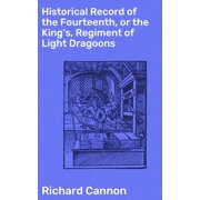 Historical Record of the Fourteenth, or the King's, Regiment of Light Dragoons - eBook