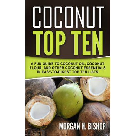 Coconut Top Ten : A Fun Guide to Coconut Oil, Coconut Flour, and Other Coconut Essentials in Easy to Digest Top Ten - Coconut Tops