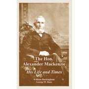 The Hon. Alexander MacKenzie : His Life and Times