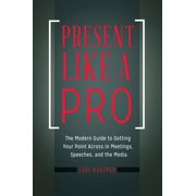 Present Like a Pro: The Modern Guide to Getting Your Point Across in Meetings, Speeches, and the Media (Paperback)