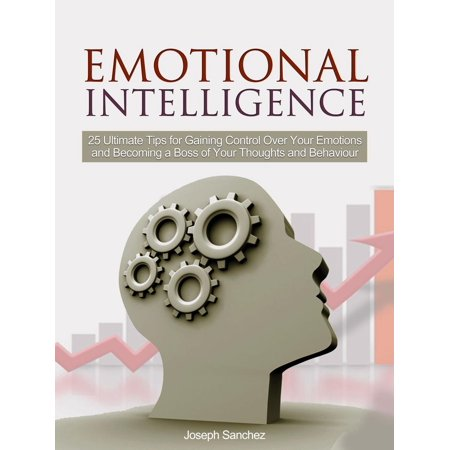 Emotional Intelligence: 25 Ultimate Tips for Gaining Control Over Your Emotions and Becoming a Boss of Your Thoughts and Behaviour - eBook