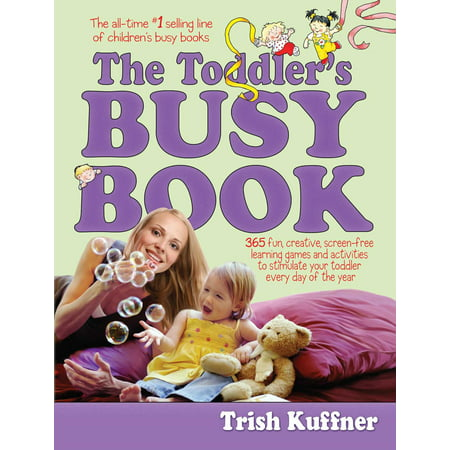 The Toddler's Busy Book : 365 Fun, Creative, Screen-Free Learning Games and Activities to Stimulate Your Toddler Every Day of the