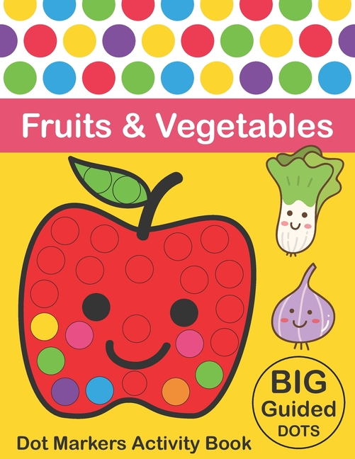 Dot Markers Activity Book : Fruits & Vegetables: BIG DOTS - Do A Dot Page A  Day - Dot