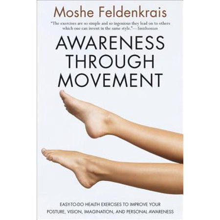 Awareness Through Movement : Easy-To-Do Health Exercises to Improve Your Posture, Vision, Imagination, and Personal
