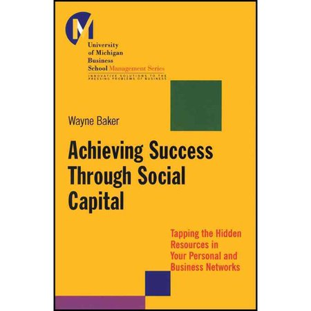 Achieving Success Through Social Capital  Tapping The Hidden Resources In Your Personal And Business Networks
