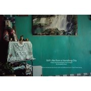 Still Lifes from a Vanishing City : Essays and Photographs from Yangon by Elizabeth Rush