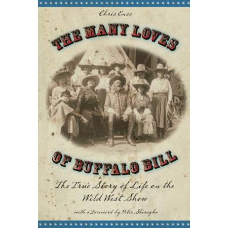Many Loves of Buffalo Bill : The True of Story of Life on the Wild West
