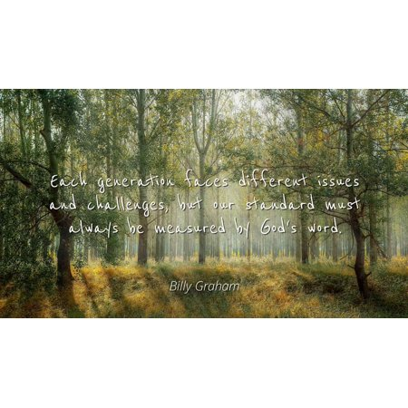 Billy Graham - Each generation faces different issues and challenges, but our standard must always be measured by God's word - Famous Quotes Laminated POSTER PRINT 24X20.