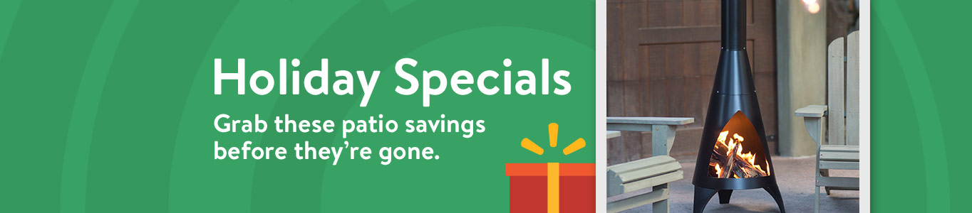 Holiday Specials. Grab these patio savings before they're gone.