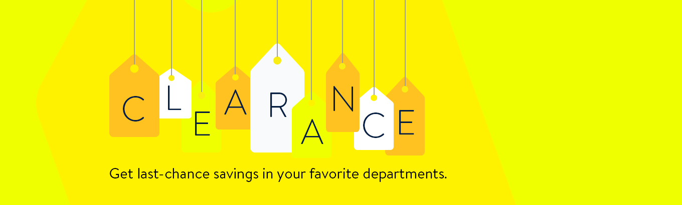 Clearance. Get last-chance savings in your favorite departments.