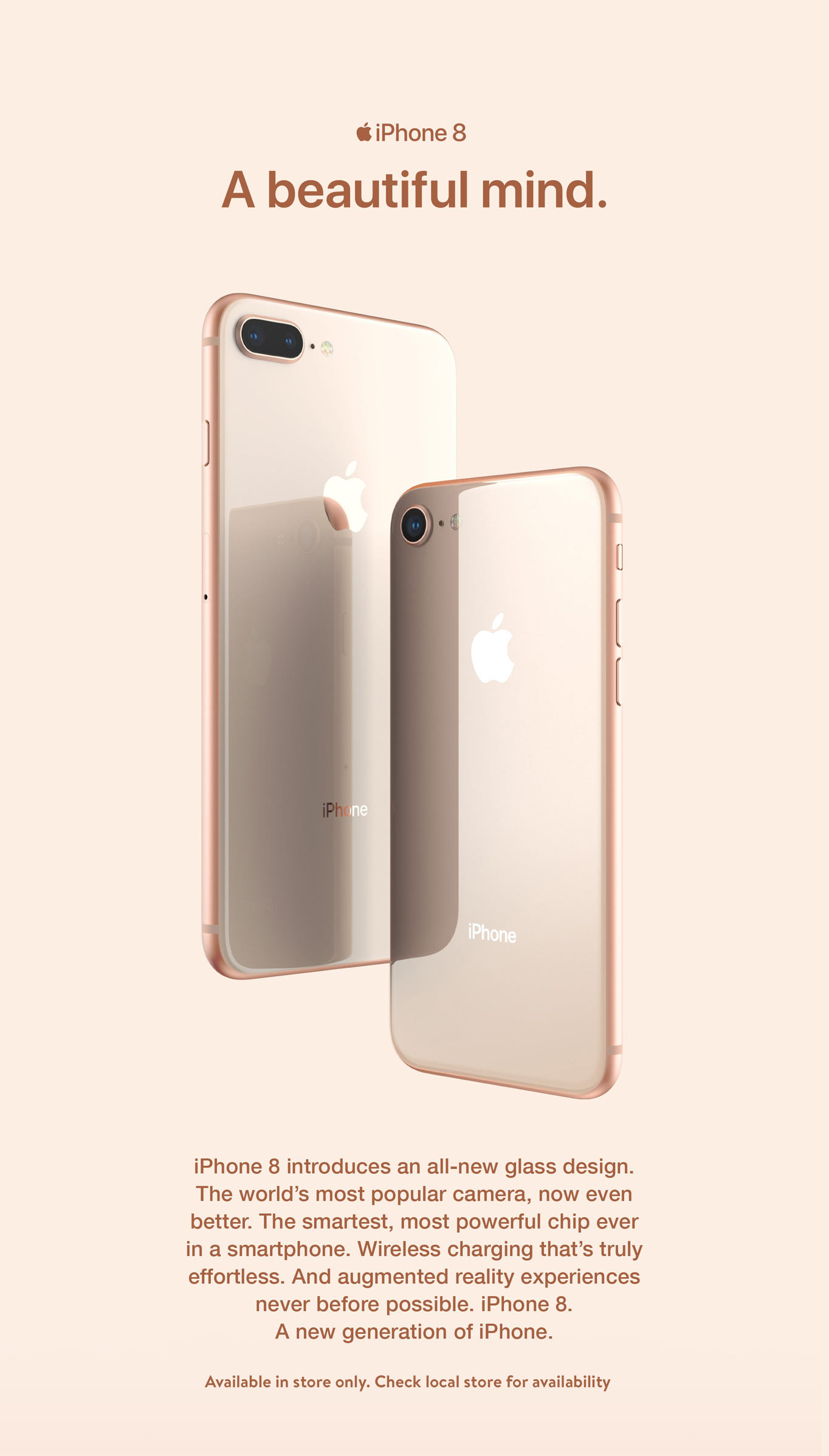 iPhone 8. A beautiful mind. iPhone 8 introduces an all-new glass design. The world's most popular carama, now even better. The smartest, most powerful chip ever in a smartphone. Wireless charging that's truly effortless. And augmented reality experiences never before possible. iPhone 8. A new generation of iPhone