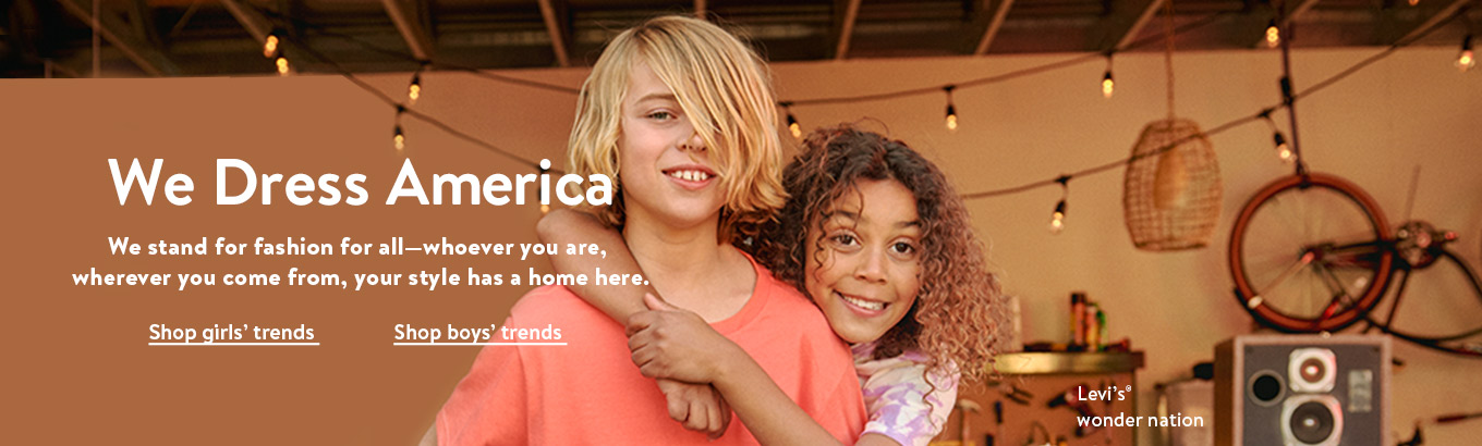 We dress America. We stand for fashion for all—whoever you are, wherever you come from, your style has a home here. Shop girls' trends. Shop boys' trends. Featuring Levi's and wonder nation.