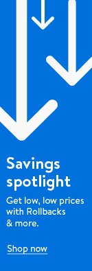 Savings spotlight. Get low, low prices with Rollbacks and more. Shop now.