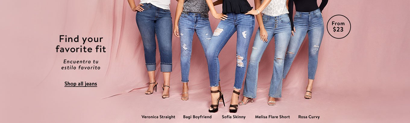 Find your favorite fit. Encuentra tu estilo favorito. Shop all Jeans. From 23 dollars. Veronica straight. Bagi Boyfriend. Sofia Skinny. Melisa Flare Short. Rosa Curvy.