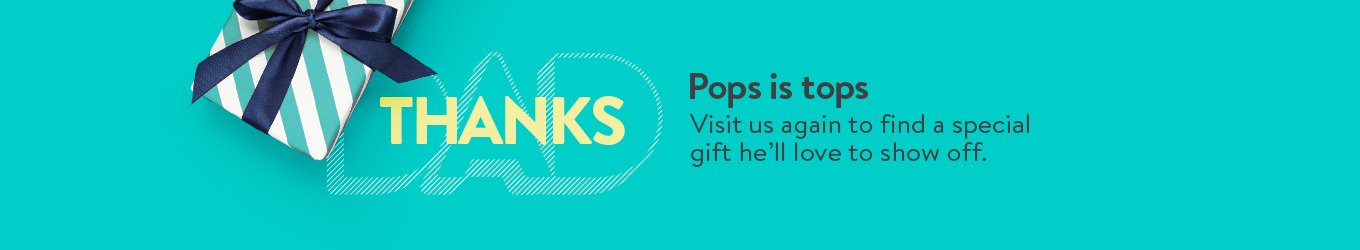 Pops is tops. Visit us again to find a special gift he'll love to show off.