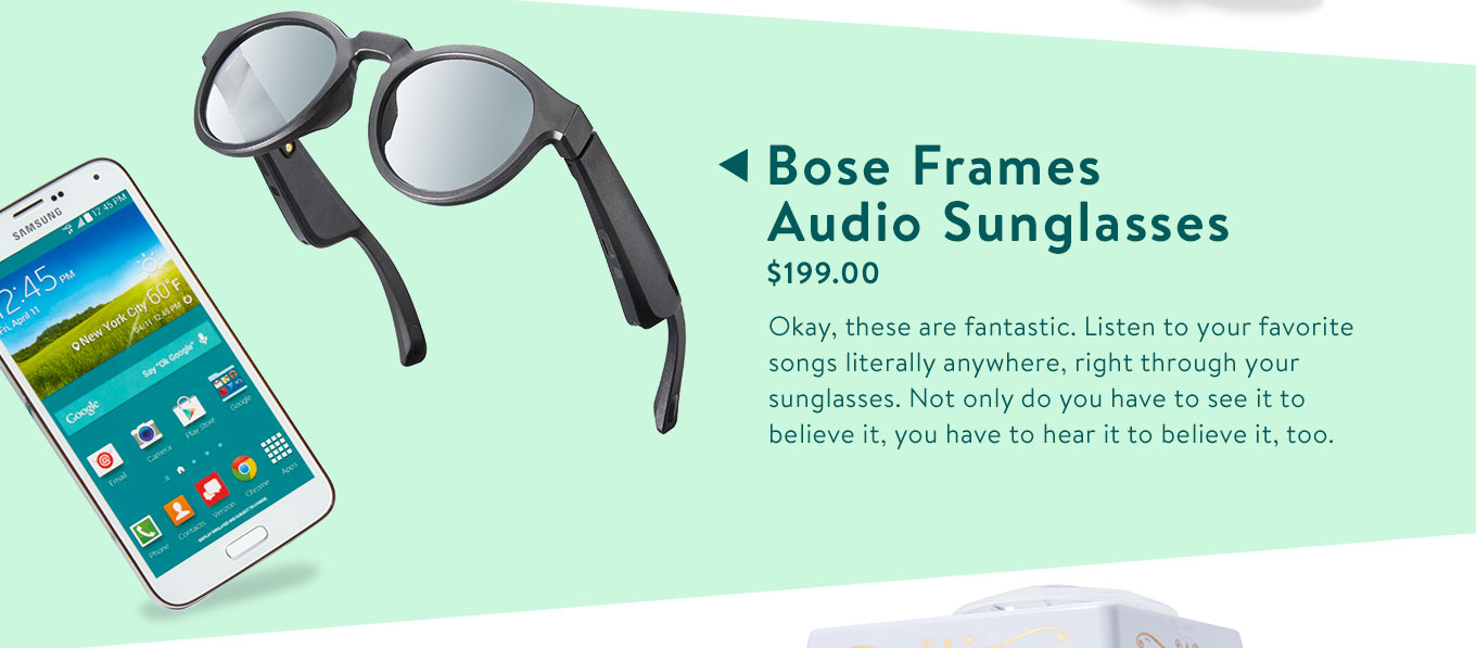 Bose Frames Alto-Audio Sunglasses. $199.00. Okay, these are fantastic. Listen to your favorite songs literally anywhere, right through your sunglasses. Not only do you have to see it to believe it, you have to hear it to believe it, too.