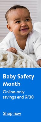Baby Safety Month. Online-only savings to help keep kiddos safe. Ends September thirtieth. Shop now