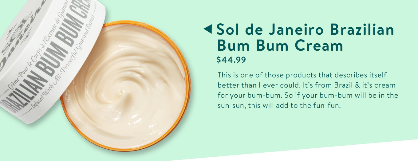 Sol de Janeiro Brazilian Bum Bum Cream. $44.99. This is one of those products that describes itself better than I ever could. It's from Brazil & it's cream for your bum-bum. So if your bum-bum will be in the sun-sun, this will add to the fun-fun.
