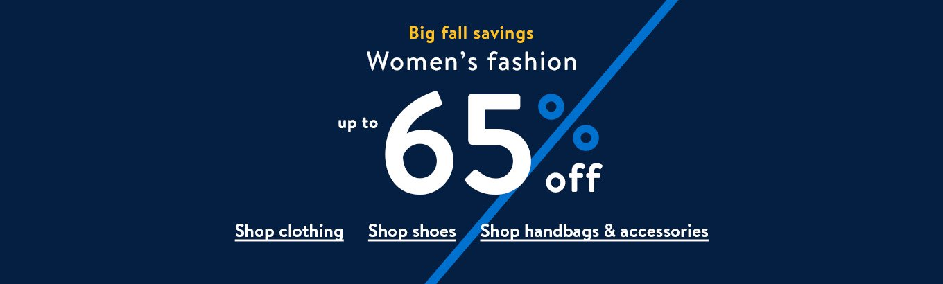 Big fall savings. Women's fashion. Up to sixty-five percent off. Shop clothing. Shop shoes. Shop handbags & accessories.