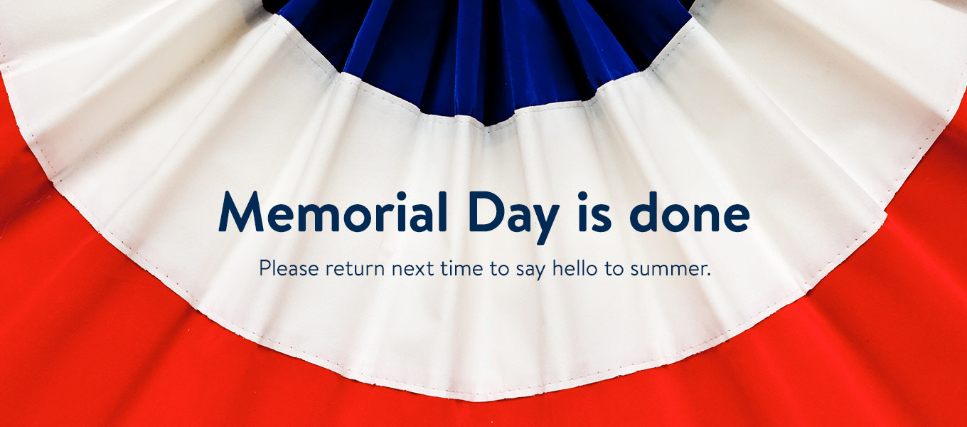 befc517918 Memorial Day is done! Please return next time to say hello to summer.
