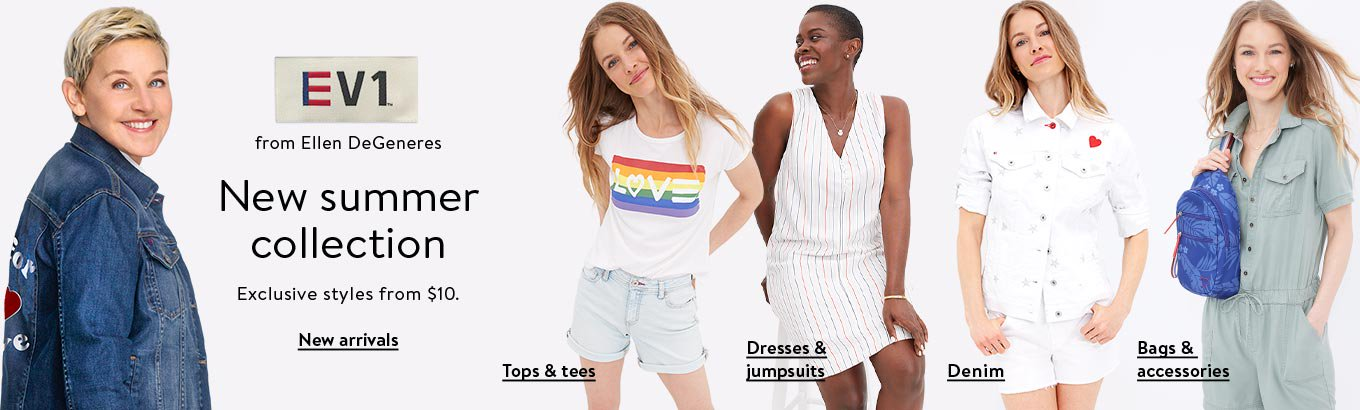 EV1 by Ellen DeGeneres. New summer collection and exclusive styles from ten dollars. Shop new arrivals. Shop tops and tees. Shop denim. Shop dresses and jumpsuits. Shop bags and accessories.
