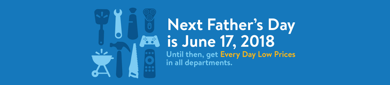 Next Father's Day is June 17, 2018. Until then, get Every Day Low Prices in all departments.