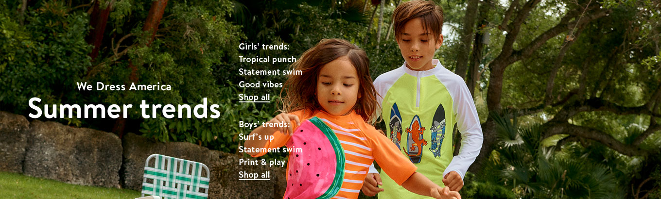 We dress America. Summer trends. Girls' trends: Tropical punch, Statement swim, Good vibes. Shop all. Boy's trends: Surf's up, Statement swim, Print & play. Shop all.