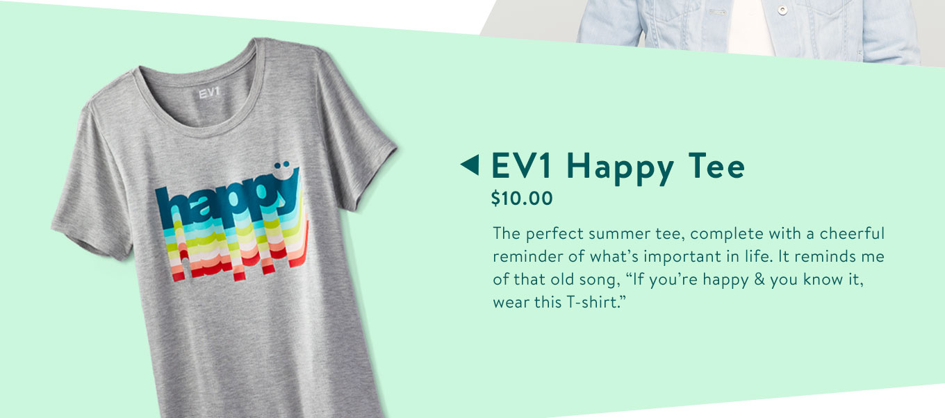 "EV1 Happy Tee. $10.00. The perfect summer tee, complete with a cheerful reminder of what's important in life. It reminds me of that old song, ""If you're happy & you know it, wear this T-shirt."""
