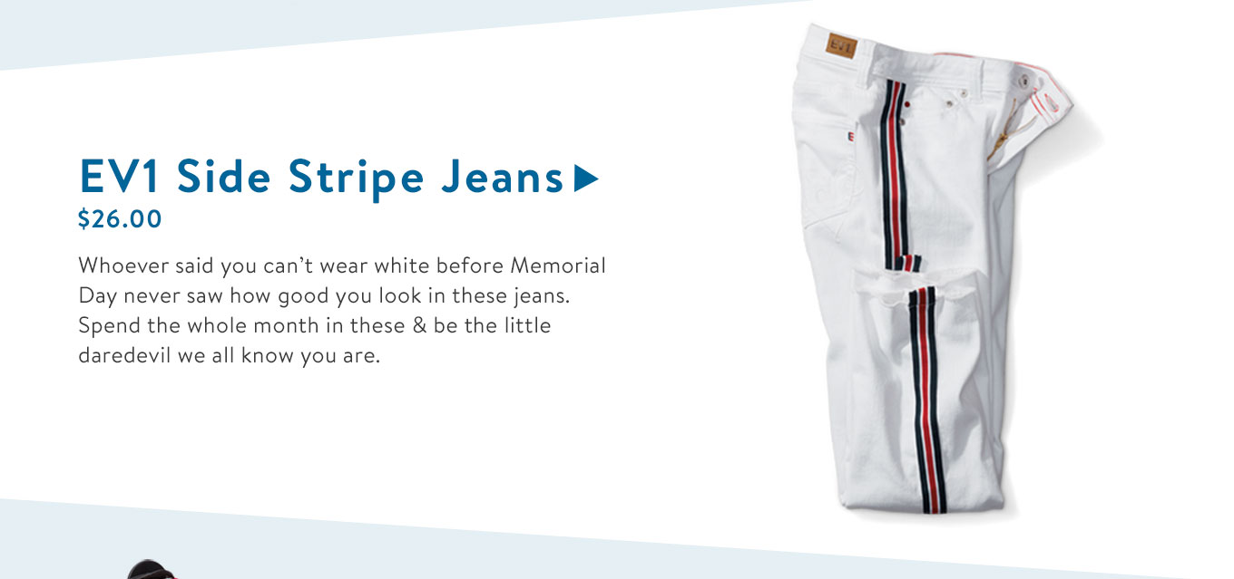 Whoever said you can?t wear white before Memorial Day never saw how good you look in these jeans. Spend the whole month in these & be the little daredevil we all know you are.