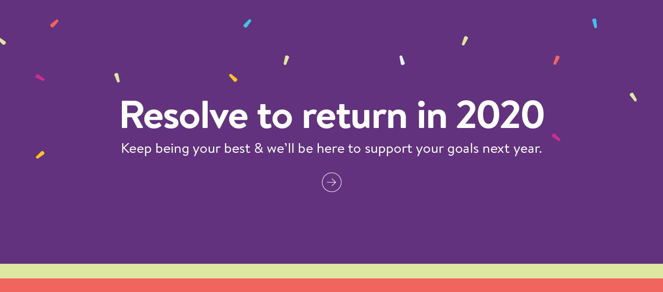Resolve to return in 2020. Keep being your best and we'll be here to support your goals next year.
